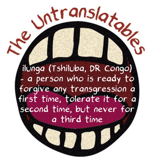 ilunga (Tshiluba, DR Congo) ­– a person who is ready to forgive any transgression a first time, tolerate it for a second time, but never for a third time