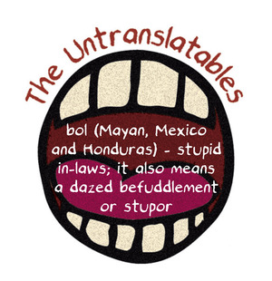 bol (Mayan, Mexico and Honduras) - stupid in-laws; it also means a dazed befuddlement or stupor.