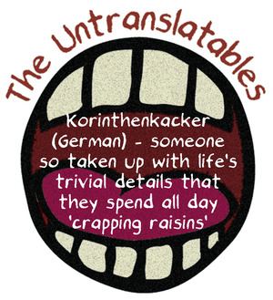 Korinthenkacker (German) – someone so taken up with life's trivial details that they spend all day 'crapping raisins'.