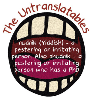 nudnik (Yiddish) – a pestering or irritating person. Also phudnik – a pestering or irritating person who has a PhD